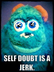 2. Let the self doubt monster occupy your thoughts and mind. Self doubt is a jerk. Oh. And those mean and nasty things people said about your writing? That monster's a jerk, too. Let doubt scream in your mind and you're well on your way to failing.