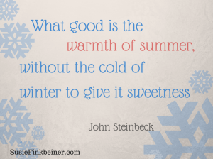 What good is the warmth of summer without the cold of winter to give it  sweetness. John Steinbeck